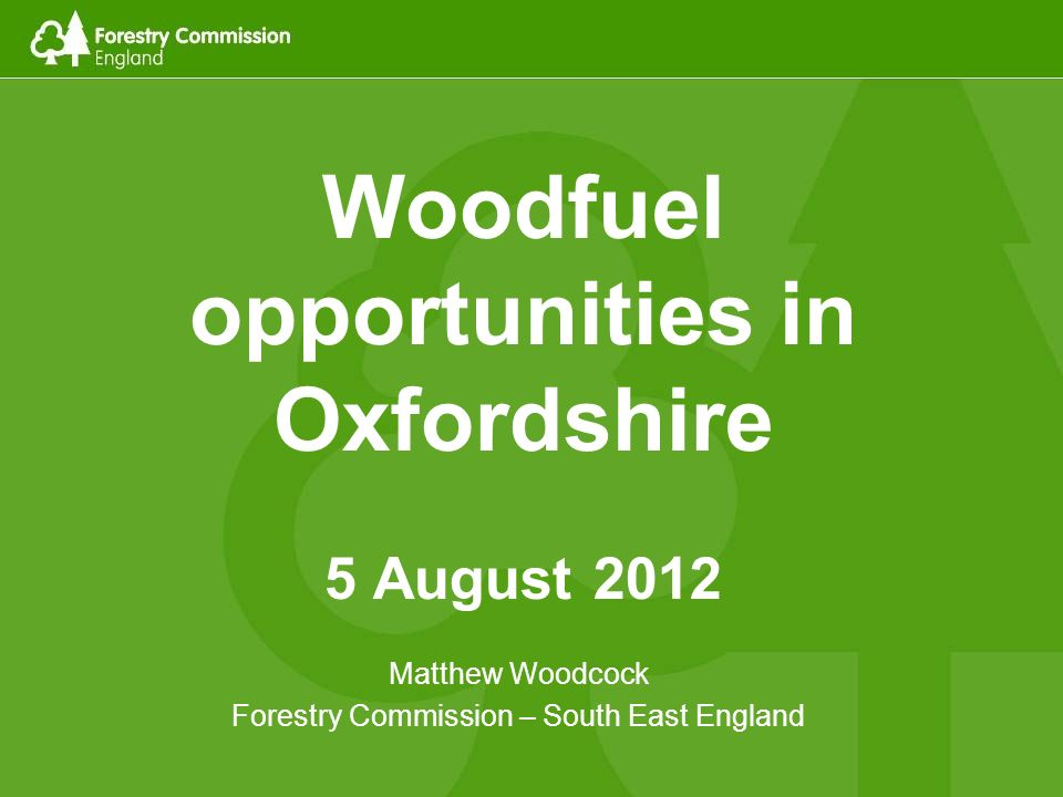 Woodfuel opportunities in Oxfordshire 5 August 2012 Matthew Woodcock Forestry Commission – South East England
