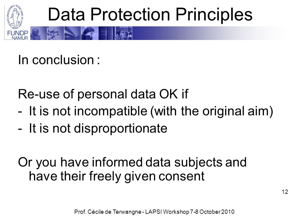 Prof. Cécile de Terwangne - LAPSI Workshop 7-8 October 2010 12 Data Protection Principles In conclusion : Re-use of personal data OK if -It is not inc