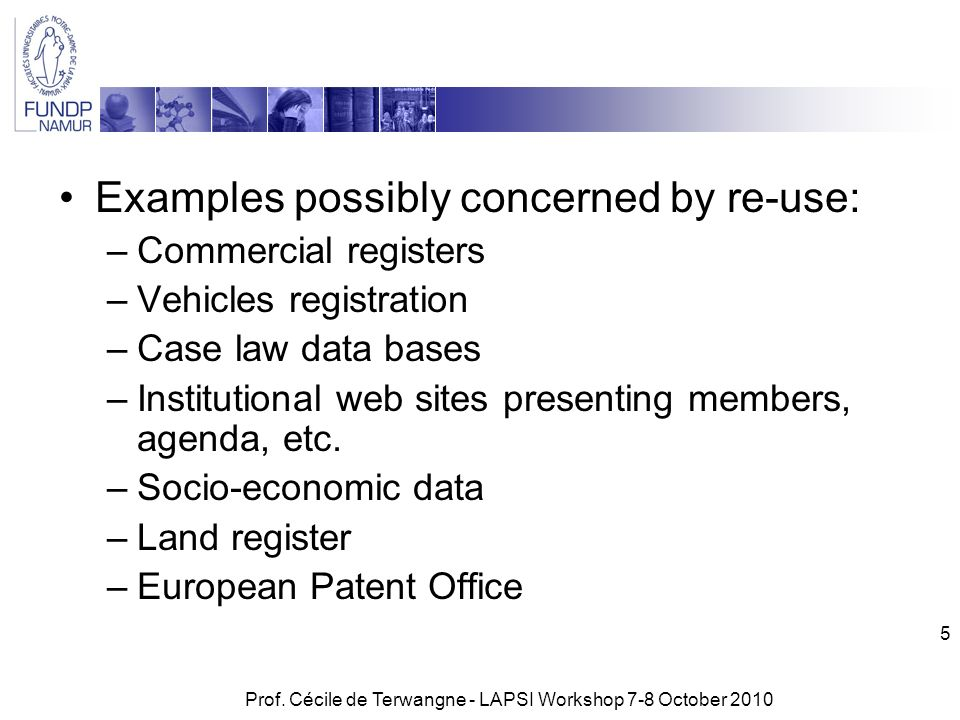 Prof. Cécile de Terwangne - LAPSI Workshop 7-8 October 2010 5 Examples possibly concerned by re-use: –Commercial registers –Vehicles registration –Cas