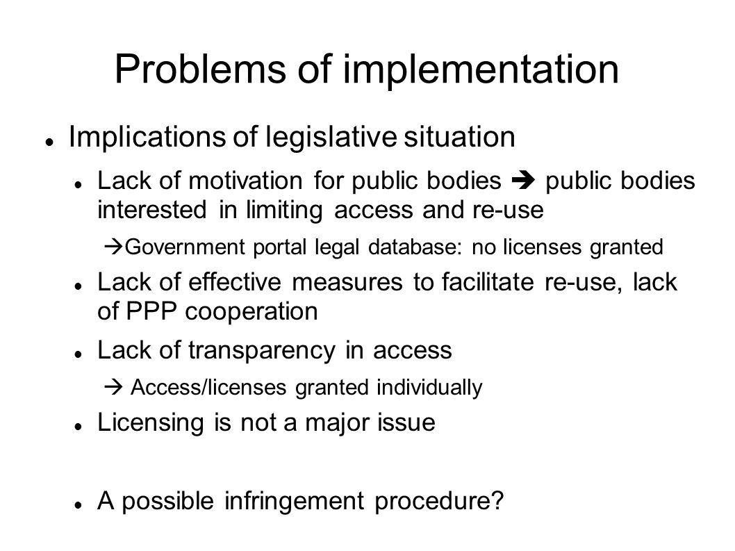 Problems of implementation Implications of legislative situation Lack of motivation for public bodies public bodies interested in limiting access and re-use Government portal legal database: no licenses granted Lack of effective measures to facilitate re-use, lack of PPP cooperation Lack of transparency in access Access/licenses granted individually Licensing is not a major issue A possible infringement procedure
