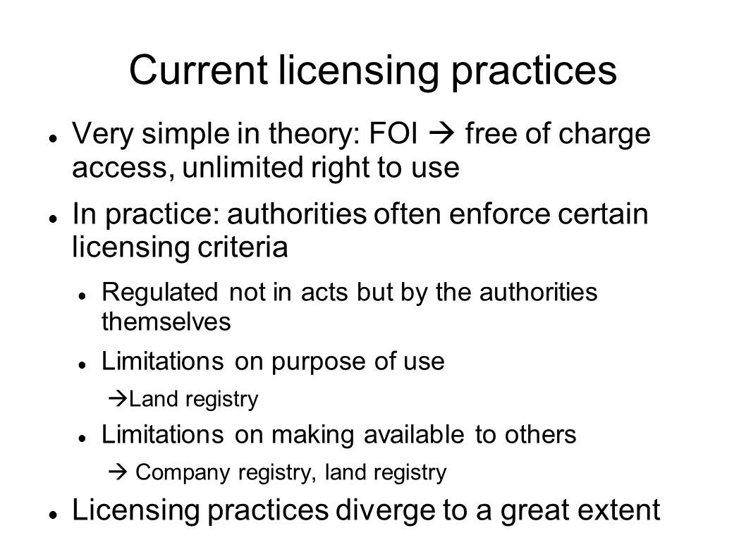 Current licensing practices Very simple in theory: FOI free of charge access, unlimited right to use In practice: authorities often enforce certain licensing criteria Regulated not in acts but by the authorities themselves Limitations on purpose of use Land registry Limitations on making available to others Company registry, land registry Licensing practices diverge to a great extent