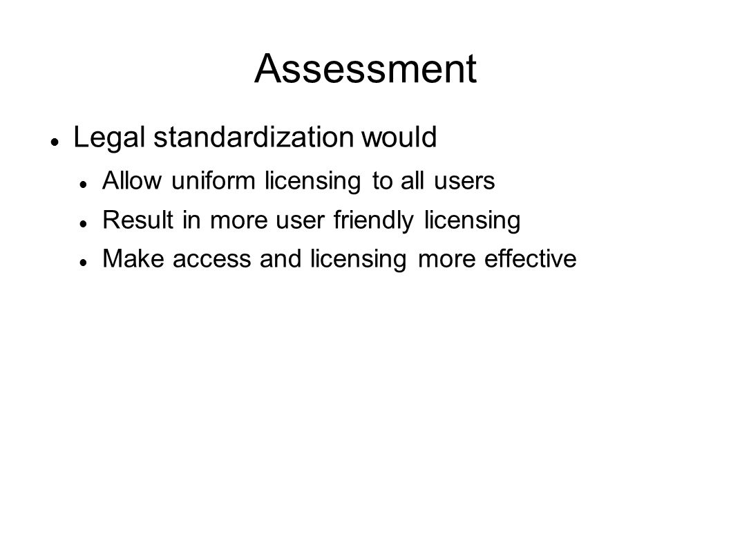 Assessment Legal standardization would Allow uniform licensing to all users Result in more user friendly licensing Make access and licensing more effective