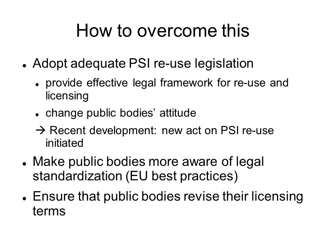 How to overcome this Adopt adequate PSI re-use legislation provide effective legal framework for re-use and licensing change public bodies attitude Recent development: new act on PSI re-use initiated Make public bodies more aware of legal standardization (EU best practices) Ensure that public bodies revise their licensing terms