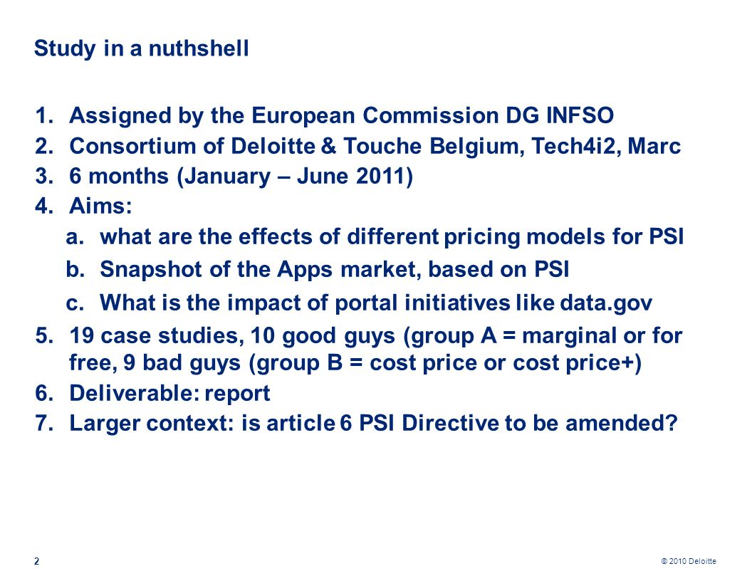 © 2010 Deloitte 1.Assigned by the European Commission DG INFSO 2.Consortium of Deloitte & Touche Belgium, Tech4i2, Marc 3.6 months (January – June 2011) 4.Aims: a.what are the effects of different pricing models for PSI b.Snapshot of the Apps market, based on PSI c.What is the impact of portal initiatives like data.gov 5.19 case studies, 10 good guys (group A = marginal or for free, 9 bad guys (group B = cost price or cost price+) 6.Deliverable: report 7.Larger context: is article 6 PSI Directive to be amended.