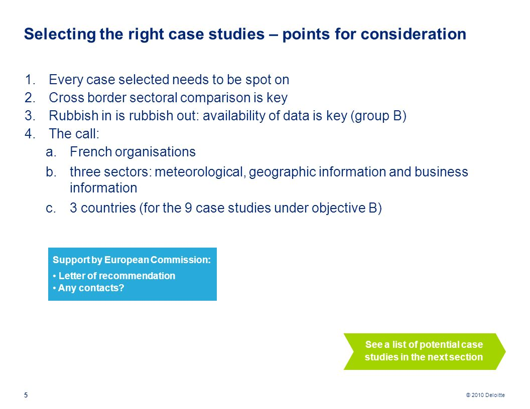 © 2010 Deloitte 1.Every case selected needs to be spot on 2.Cross border sectoral comparison is key 3.Rubbish in is rubbish out: availability of data is key (group B) 4.The call: a.French organisations b.three sectors: meteorological, geographic information and business information c.3 countries (for the 9 case studies under objective B) 5 Selecting the right case studies – points for consideration See a list of potential case studies in the next section Support by European Commission: Letter of recommendation Any contacts