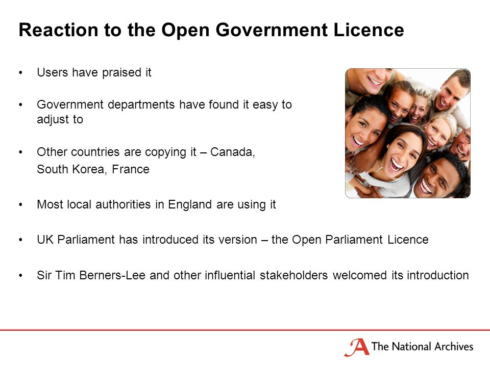 Reaction to the Open Government Licence Users have praised it Government departments have found it easy to adjust to Other countries are copying it – Canada, South Korea, France Most local authorities in England are using it UK Parliament has introduced its version – the Open Parliament Licence Sir Tim Berners-Lee and other influential stakeholders welcomed its introduction