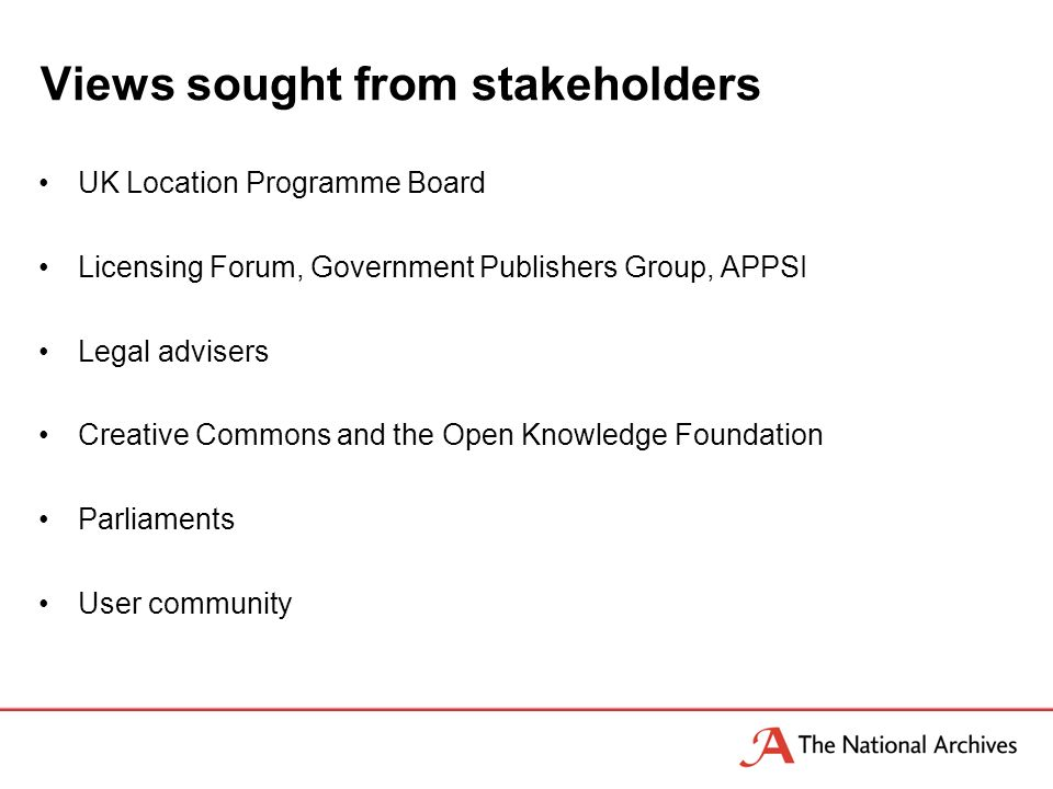 Views sought from stakeholders UK Location Programme Board Licensing Forum, Government Publishers Group, APPSI Legal advisers Creative Commons and the