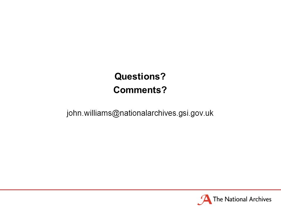 Questions? Comments? john.williams@nationalarchives.gsi.gov.uk