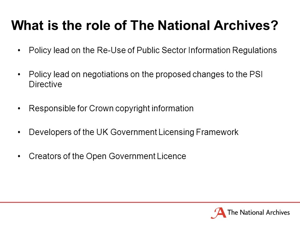 Policy lead on the Re-Use of Public Sector Information Regulations Policy lead on negotiations on the proposed changes to the PSI Directive Responsible for Crown copyright information Developers of the UK Government Licensing Framework Creators of the Open Government Licence What is the role of The National Archives