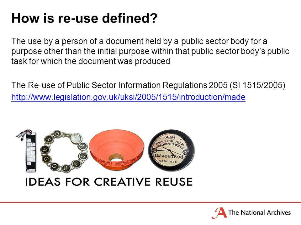The use by a person of a document held by a public sector body for a purpose other than the initial purpose within that public sector bodys public task for which the document was produced The Re-use of Public Sector Information Regulations 2005 (SI 1515/2005) http://www.legislation.gov.uk/uksi/2005/1515/introduction/made How is re-use defined