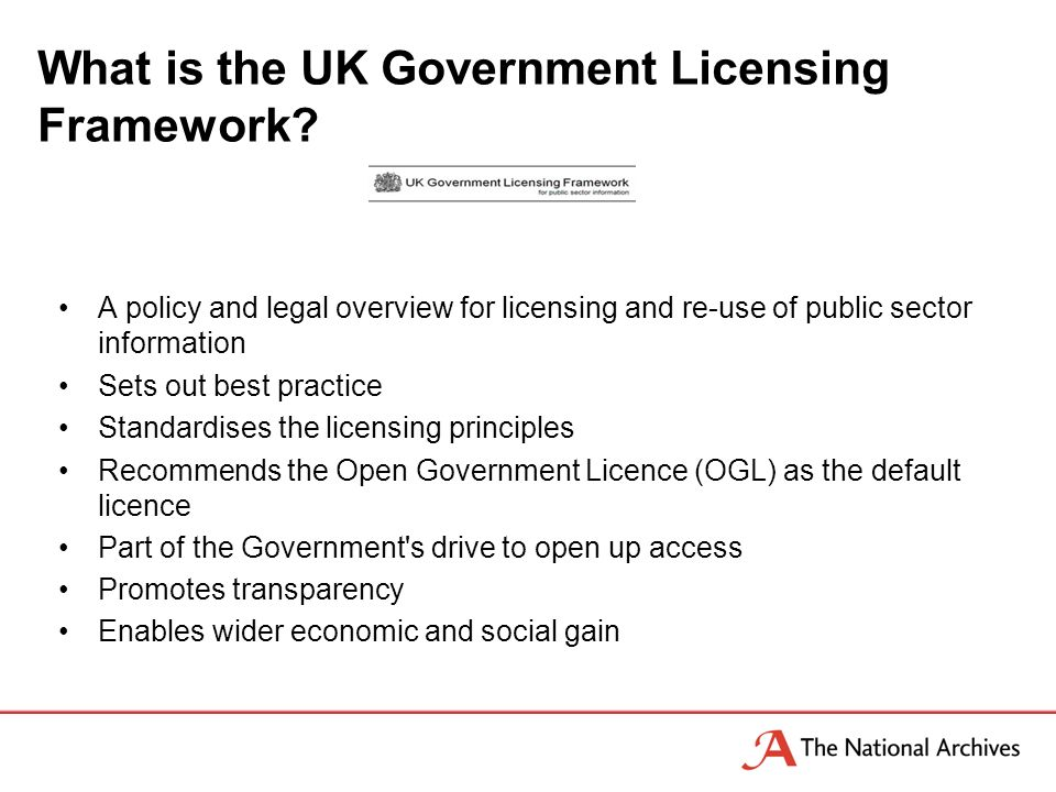 A policy and legal overview for licensing and re-use of public sector information Sets out best practice Standardises the licensing principles Recommends the Open Government Licence (OGL) as the default licence Part of the Government s drive to open up access Promotes transparency Enables wider economic and social gain What is the UK Government Licensing Framework