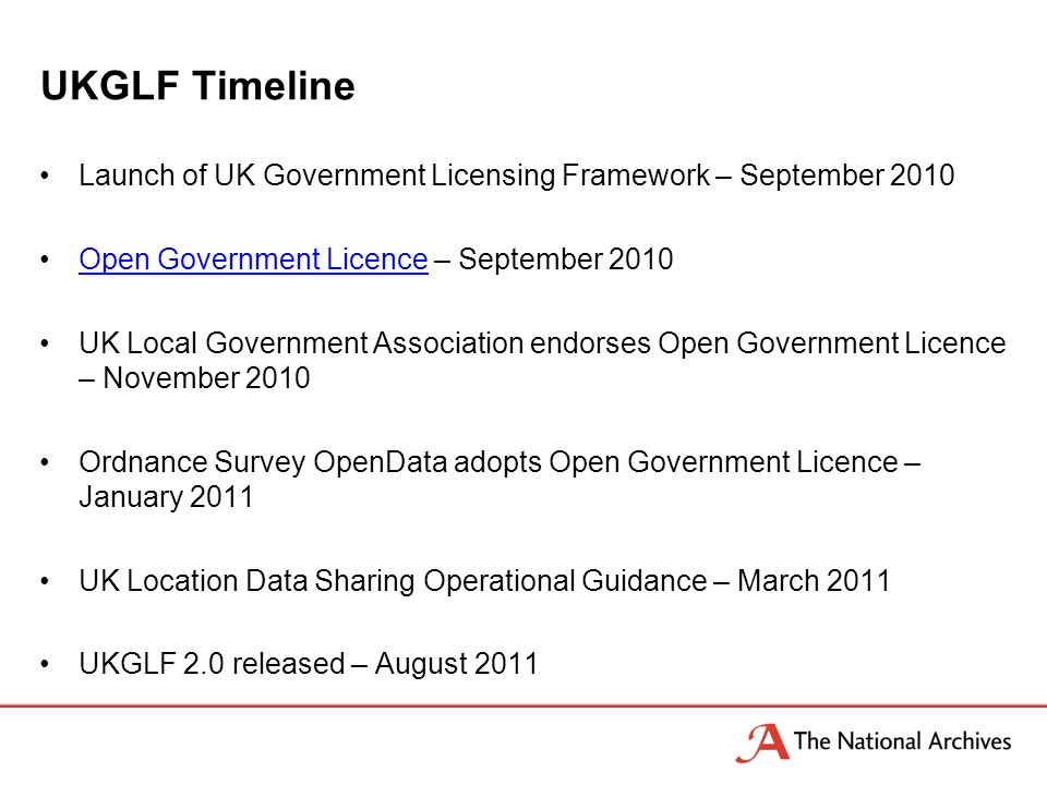 UKGLF Timeline Launch of UK Government Licensing Framework – September 2010 Open Government Licence – September 2010Open Government Licence UK Local G