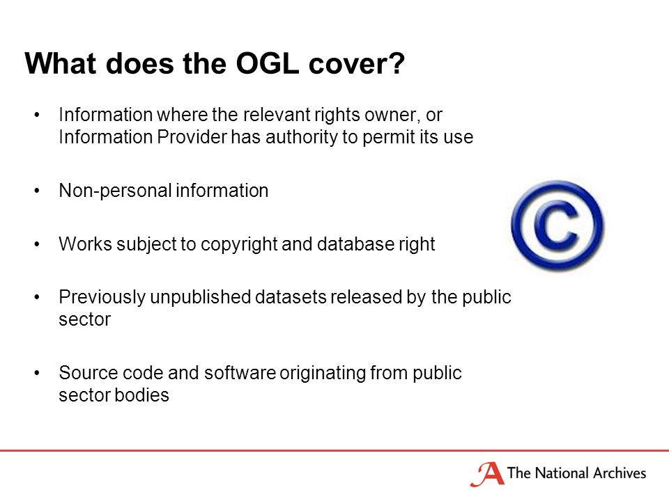 Information where the relevant rights owner, or Information Provider has authority to permit its use Non-personal information Works subject to copyright and database right Previously unpublished datasets released by the public sector Source code and software originating from public sector bodies What does the OGL cover