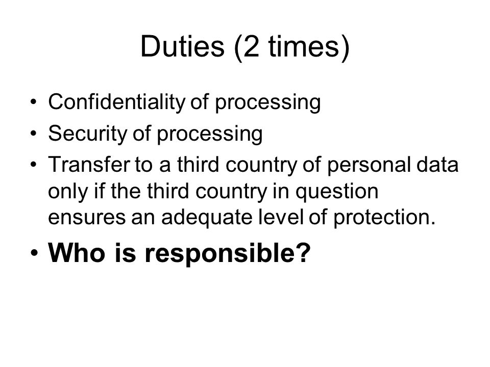 Duties (2 times) Confidentiality of processing Security of processing Transfer to a third country of personal data only if the third country in questi