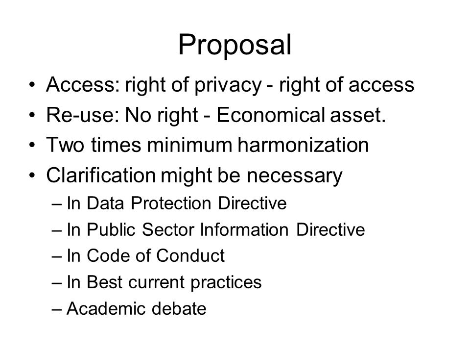 Proposal Access: right of privacy - right of access Re-use: No right - Economical asset. Two times minimum harmonization Clarification might be necess