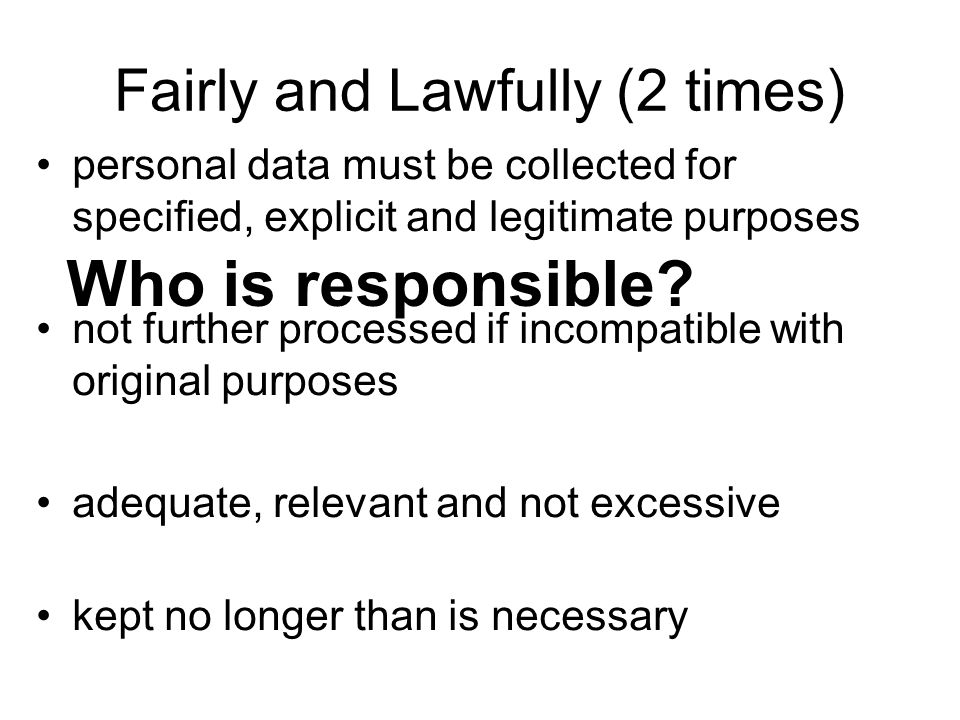 Fairly and Lawfully (2 times) personal data must be collected for specified, explicit and legitimate purposes not further processed if incompatible wi