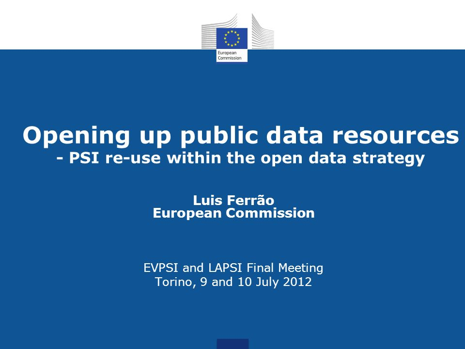 Opening up public data resources - PSI re-use within the open data strategy Luis Ferrão European Commission EVPSI and LAPSI Final Meeting Torino, 9 an