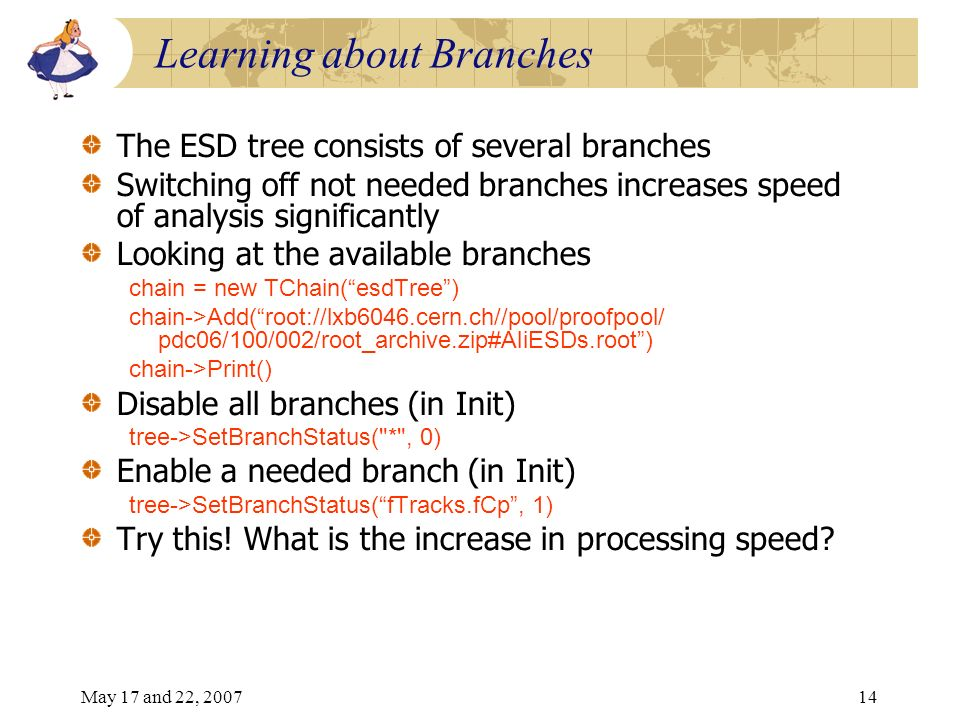 May 17 and 22, 200714 Learning about Branches The ESD tree consists of several branches Switching off not needed branches increases speed of analysis significantly Looking at the available branches chain = new TChain(esdTree) chain->Add(root://lxb6046.cern.ch//pool/proofpool/ pdc06/100/002/root_archive.zip#AliESDs.root) chain->Print() Disable all branches (in Init) tree->SetBranchStatus( * , 0) Enable a needed branch (in Init) tree->SetBranchStatus(fTracks.fCp, 1) Try this.