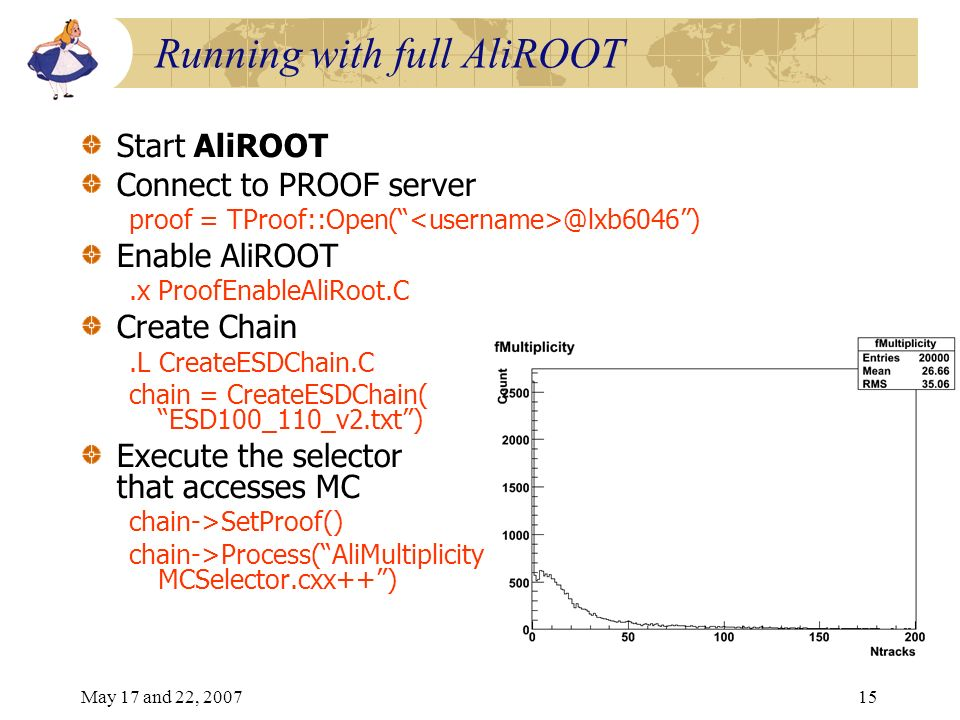 May 17 and 22, 200715 Running with full AliROOT Start AliROOT Connect to PROOF server proof = TProof::Open( @lxb6046) Enable AliROOT.x ProofEnableAliRoot.C Create Chain.L CreateESDChain.C chain = CreateESDChain( ESD100_110_v2.txt) Execute the selector that accesses MC chain->SetProof() chain->Process(AliMultiplicity MCSelector.cxx++)