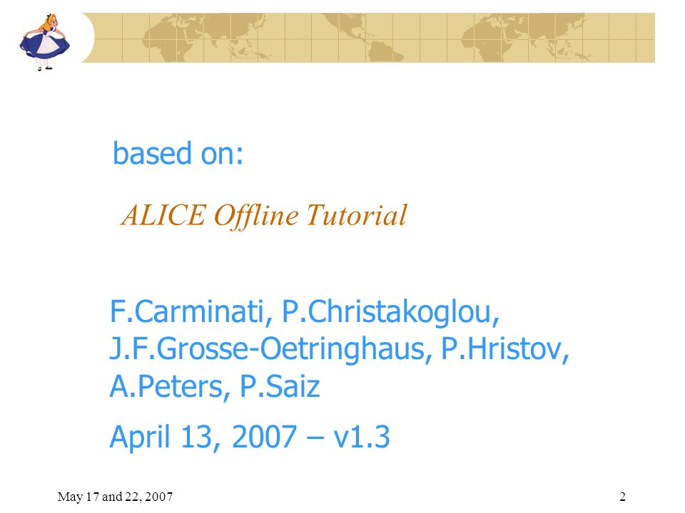 May 17 and 22, 20072 ALICE Offline Tutorial F.Carminati, P.Christakoglou, J.F.Grosse-Oetringhaus, P.Hristov, A.Peters, P.Saiz April 13, 2007 – v1.3 based on: