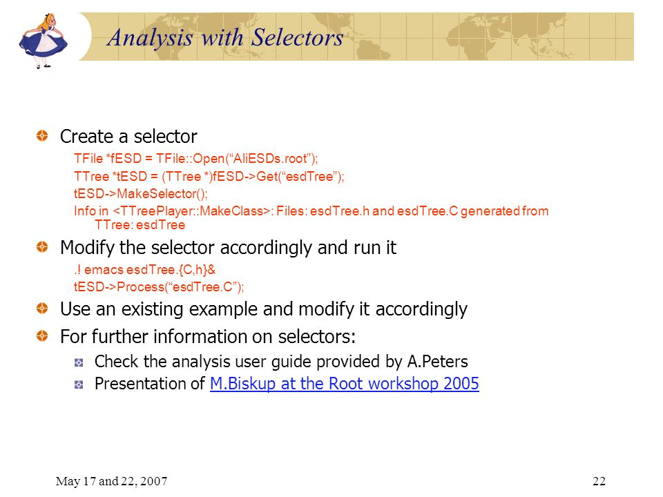 May 17 and 22, 200722 Analysis with Selectors Create a selector TFile *fESD = TFile::Open(AliESDs.root); TTree *tESD = (TTree *)fESD->Get(esdTree); tESD->MakeSelector(); Info in : Files: esdTree.h and esdTree.C generated from TTree: esdTree Modify the selector accordingly and run it..
