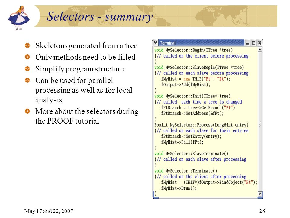 May 17 and 22, 200726 Selectors - summary Skeletons generated from a tree Only methods need to be filled Simplify program structure Can be used for parallel processing as well as for local analysis More about the selectors during the PROOF tutorial