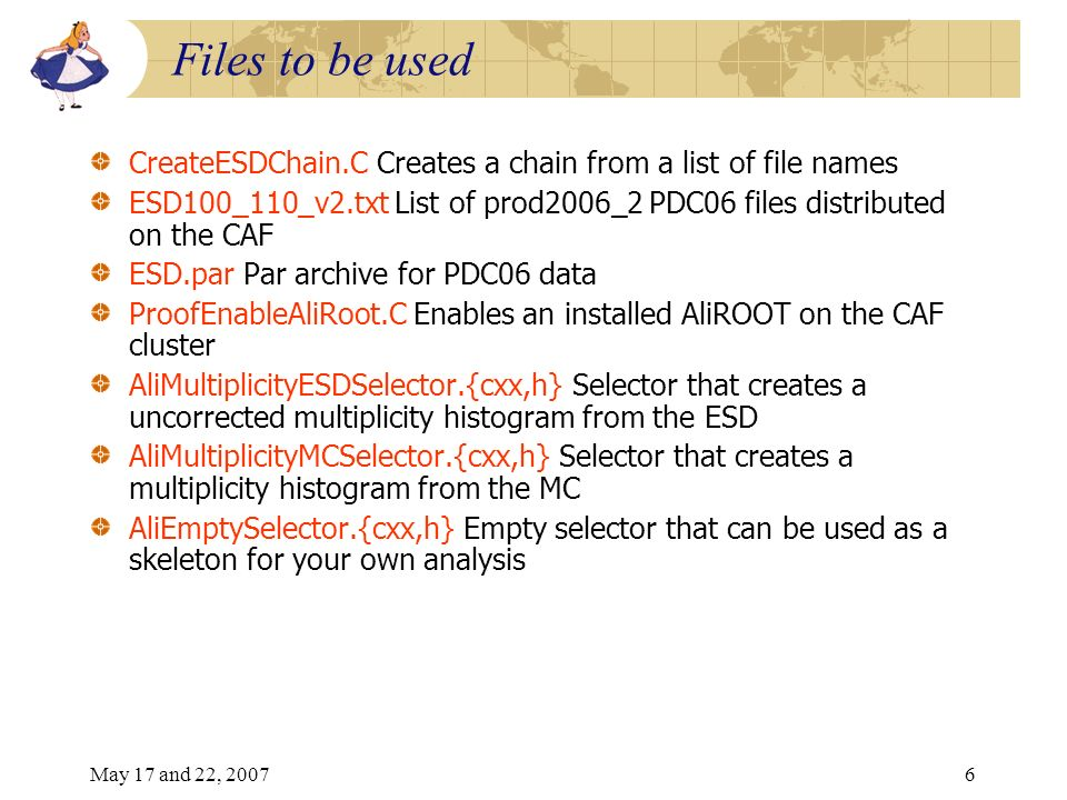 May 17 and 22, 20076 Files to be used CreateESDChain.C Creates a chain from a list of file names ESD100_110_v2.txt List of prod2006_2 PDC06 files distributed on the CAF ESD.par Par archive for PDC06 data ProofEnableAliRoot.C Enables an installed AliROOT on the CAF cluster AliMultiplicityESDSelector.{cxx,h} Selector that creates a uncorrected multiplicity histogram from the ESD AliMultiplicityMCSelector.{cxx,h} Selector that creates a multiplicity histogram from the MC AliEmptySelector.{cxx,h} Empty selector that can be used as a skeleton for your own analysis