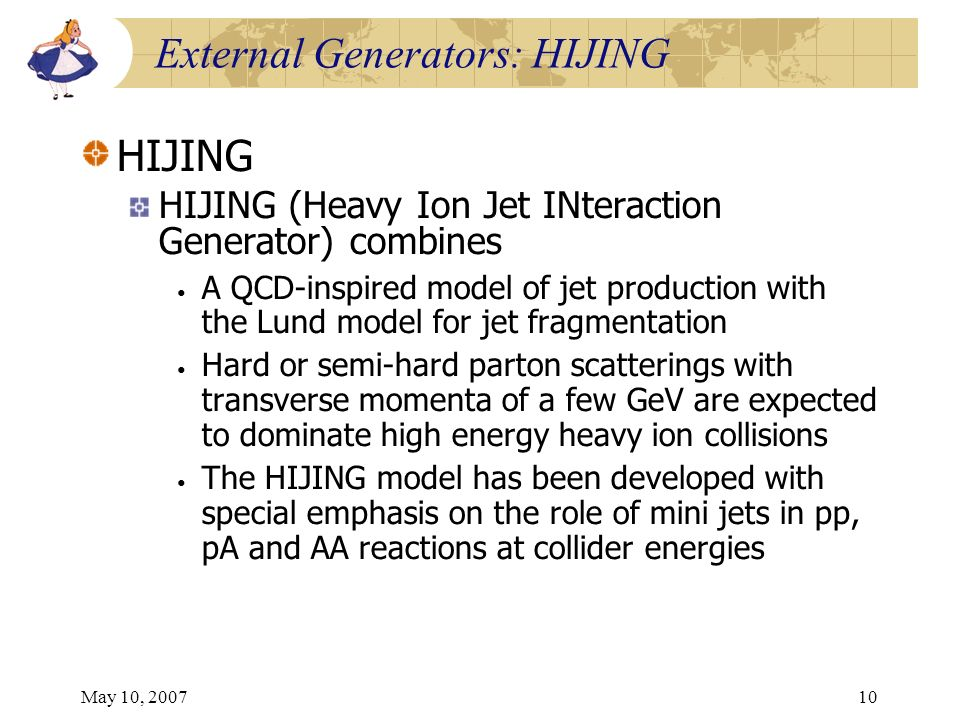 May 10, 200710 External Generators: HIJING HIJING HIJING (Heavy Ion Jet INteraction Generator) combines A QCD-inspired model of jet production with th