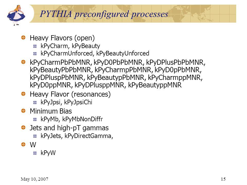 May 10, 200715 PYTHIA preconfigured processes Heavy Flavors (open) kPyCharm, kPyBeauty kPyCharmUnforced, kPyBeautyUnforced kPyCharmPbPbMNR, kPyD0PbPbMNR, kPyDPlusPbPbMNR, kPyBeautyPbPbMNR, kPyCharmpPbMNR, kPyD0pPbMNR, kPyDPluspPbMNR, kPyBeautypPbMNR, kPyCharmppMNR, kPyD0ppMNR, kPyDPlusppMNR, kPyBeautyppMNR Heavy Flavor (resonances) kPyJpsi, kPyJpsiChi Minimum Bias kPyMb, kPyMbNonDiffr Jets and high-pT gammas kPyJets, kPyDirectGamma, W kPyW