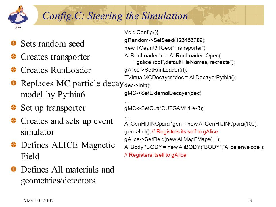 May 10, 20079 Config.C: Steering the Simulation Sets random seed Creates transporter Creates RunLoader Replaces MC particle decay model by Pythia6 Set