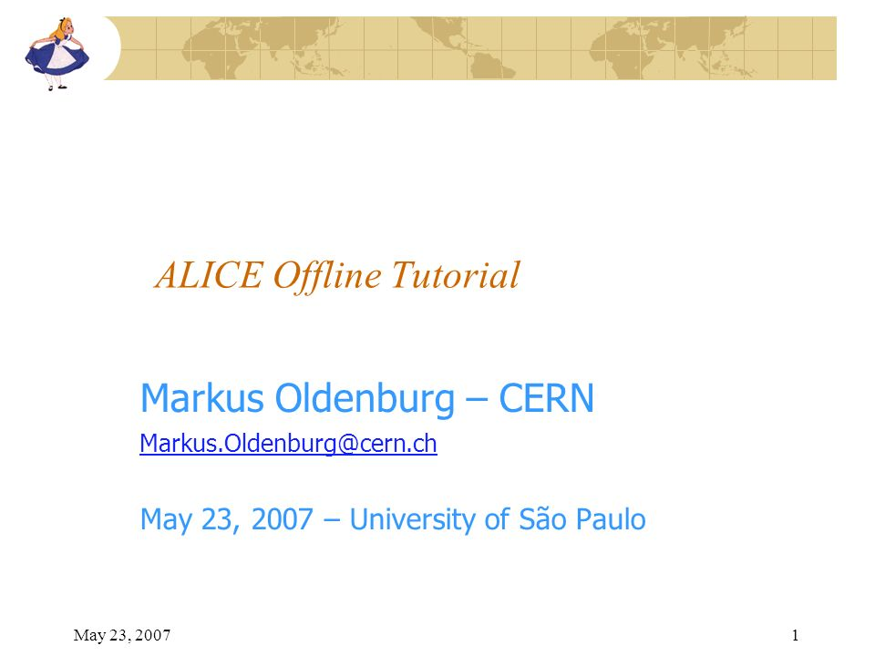 May 23, 20071 ALICE Offline Tutorial Markus Oldenburg – CERN Markus.Oldenburg@cern.ch May 23, 2007 – University of São Paulo