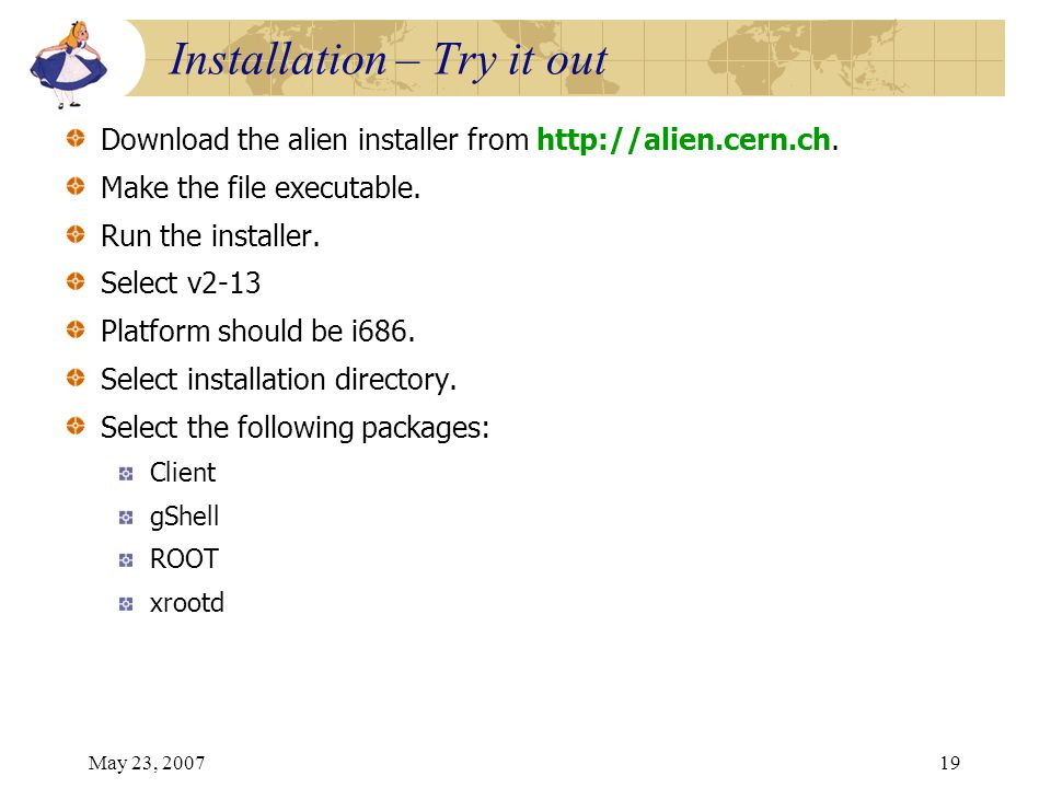 May 23, 200719 Download the alien installer from http://alien.cern.ch. Make the file executable. Run the installer. Select v2-13 Platform should be i6
