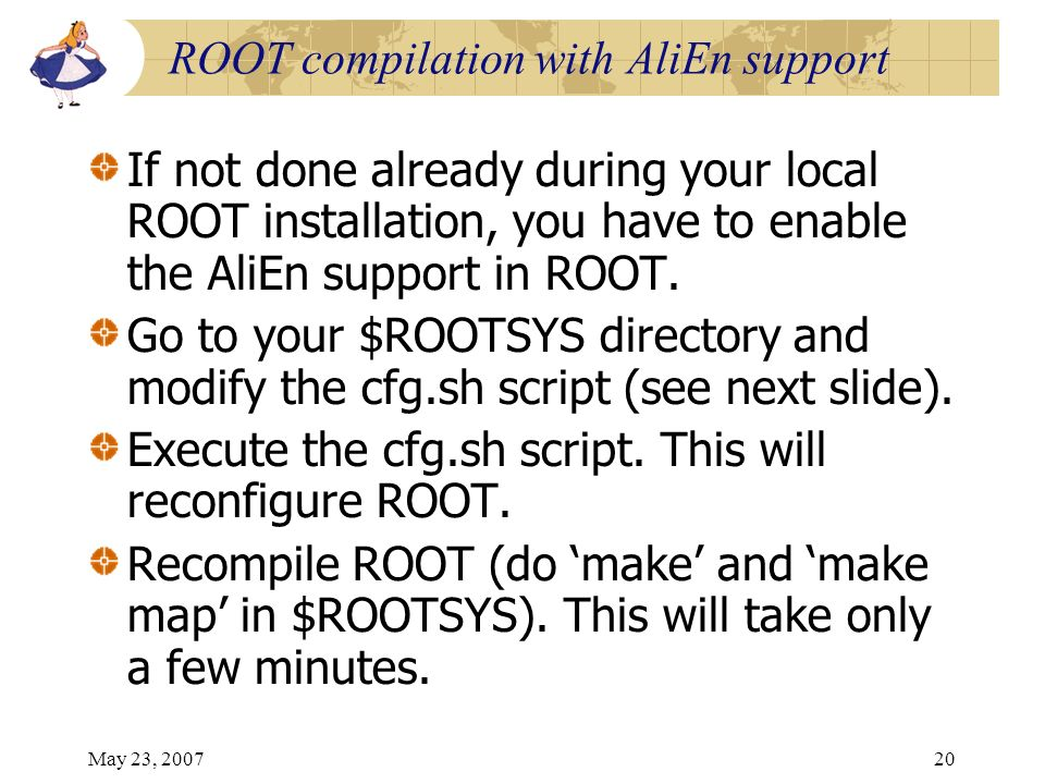May 23, 200720 ROOT compilation with AliEn support If not done already during your local ROOT installation, you have to enable the AliEn support in RO