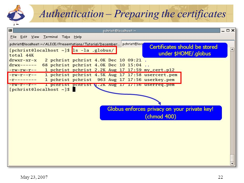 May 23, 200722 Certificates should be stored under $HOME/.globus Globus enforces privacy on your private key! (chmod 400) Authentication – Preparing t