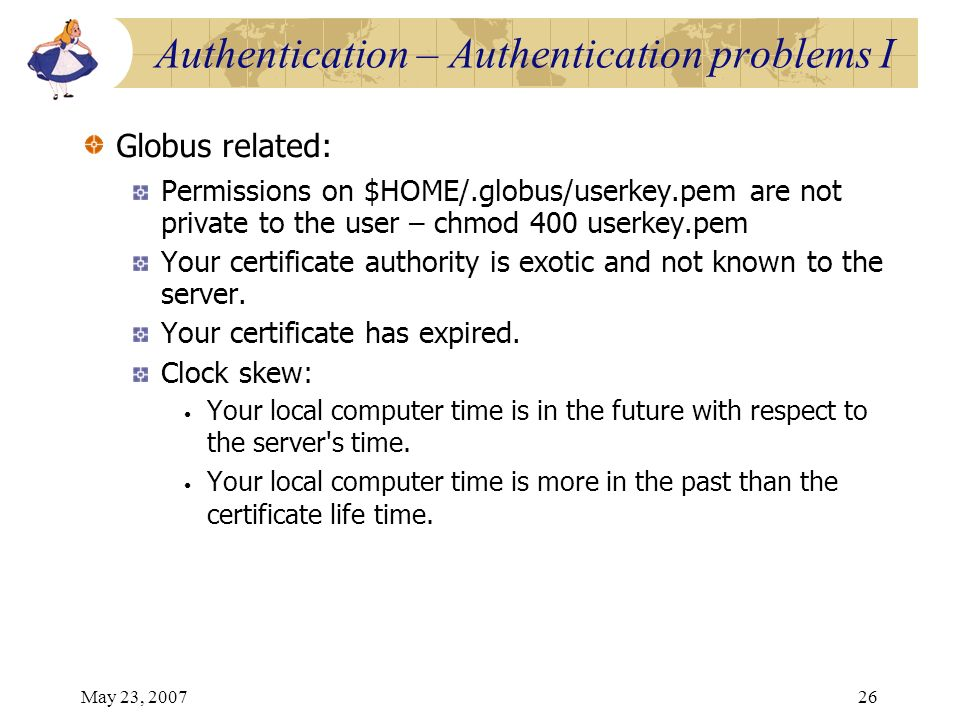 May 23, 200726 Globus related: Permissions on $HOME/.globus/userkey.pem are not private to the user – chmod 400 userkey.pem Your certificate authority
