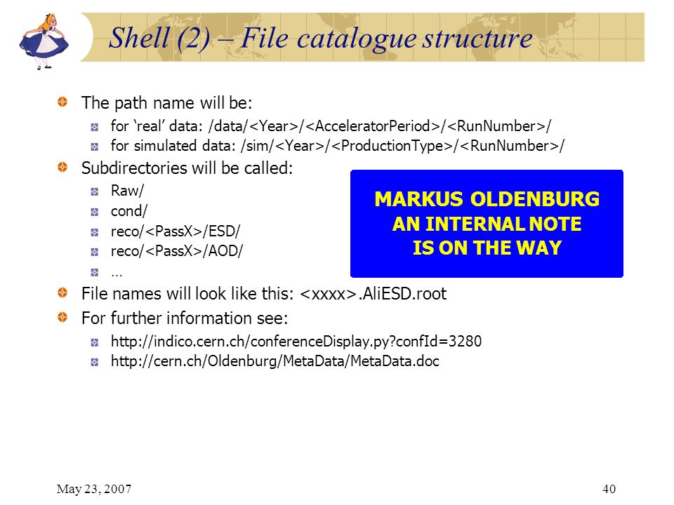 May 23, 200740 MARKUS OLDENBURG AN INTERNAL NOTE IS ON THE WAY Shell (2) – File catalogue structure The path name will be: for real data: /data/ / / /