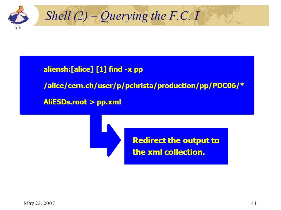 May 23, 200741 aliensh:[alice] [1] find -x pp /alice/cern.ch/user/p/pchrista/production/pp/PDC06/* AliESDs.root > pp.xml Redirect the output to the xm