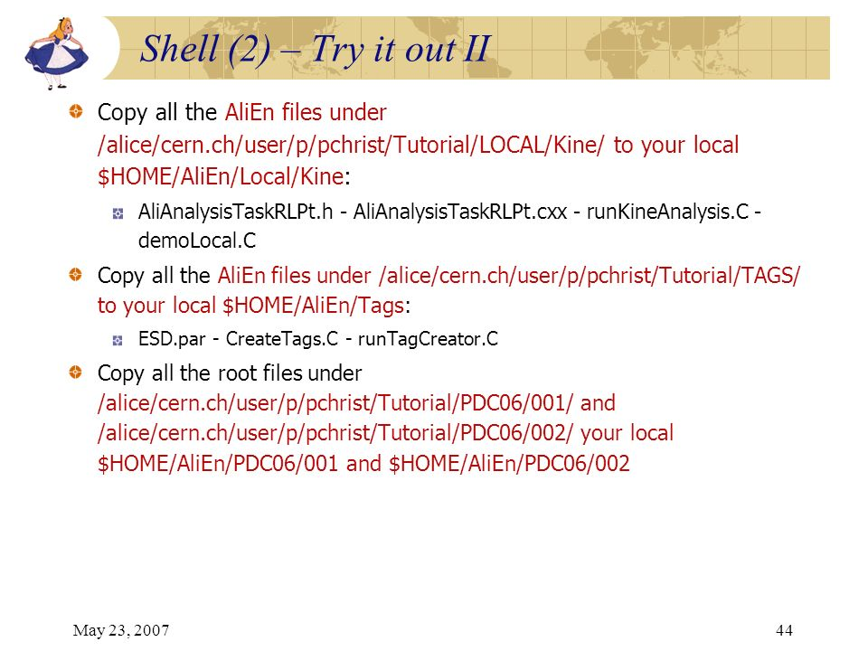 May 23, 200744 Copy all the AliEn files under /alice/cern.ch/user/p/pchrist/Tutorial/LOCAL/Kine/ to your local $HOME/AliEn/Local/Kine: AliAnalysisTask