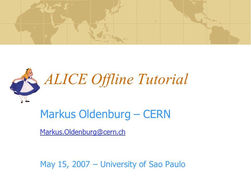 ALICE Offline Tutorial Markus Oldenburg – CERN Markus.Oldenburg@cern.ch May 15, 2007 – University of Sao Paulo