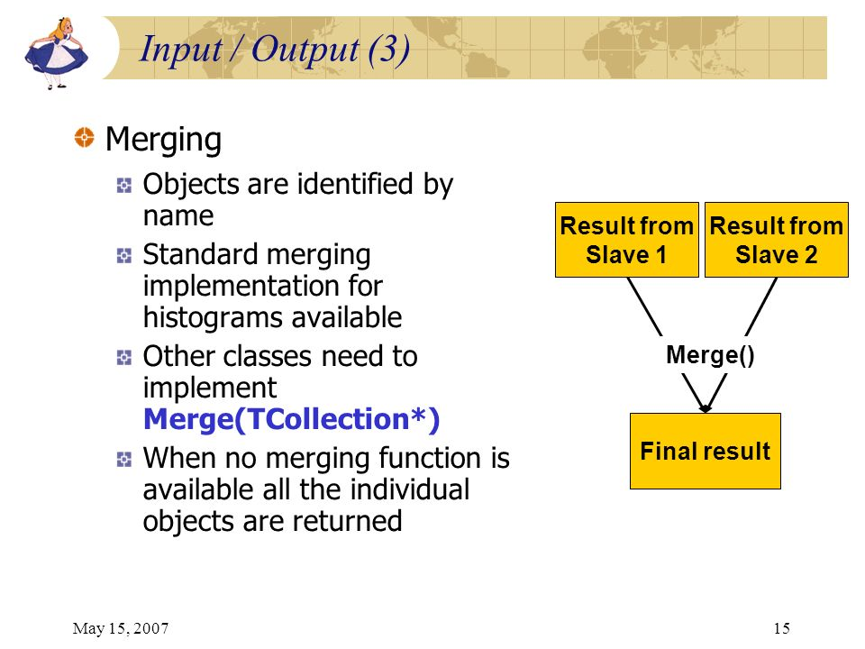 May 15, 200715 Input / Output (3) Merging Objects are identified by name Standard merging implementation for histograms available Other classes need to implement Merge(TCollection*) When no merging function is available all the individual objects are returned Result from Slave 1 Result from Slave 2 Final result Merge()