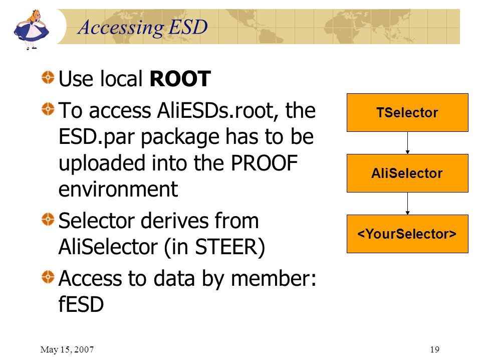 May 15, 200719 Accessing ESD Use local ROOT To access AliESDs.root, the ESD.par package has to be uploaded into the PROOF environment Selector derives from AliSelector (in STEER) Access to data by member: fESD TSelector AliSelector