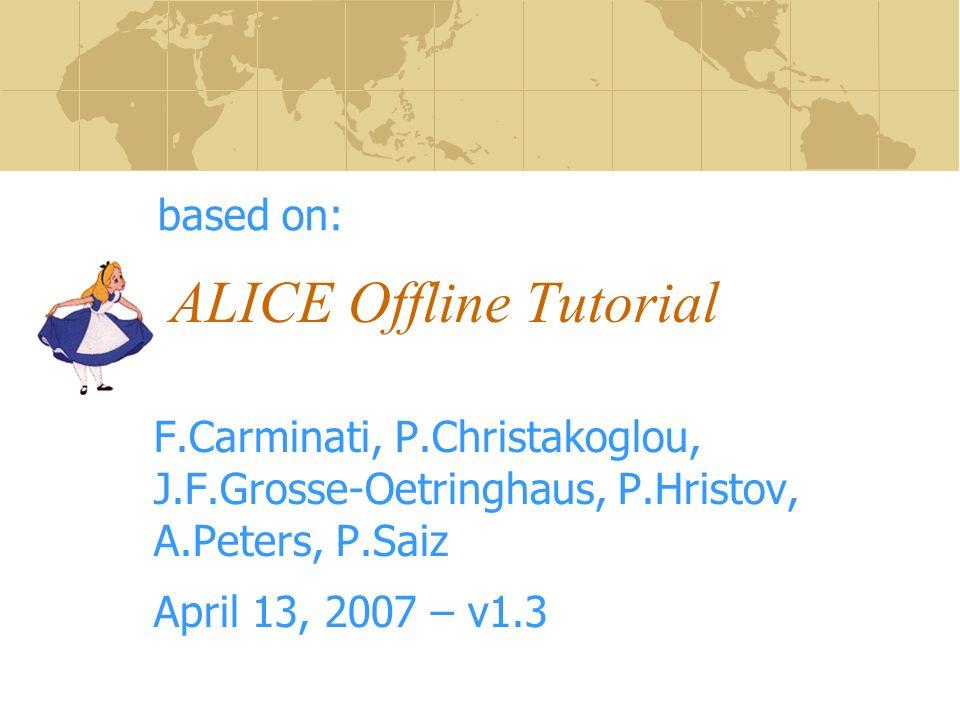ALICE Offline Tutorial F.Carminati, P.Christakoglou, J.F.Grosse-Oetringhaus, P.Hristov, A.Peters, P.Saiz April 13, 2007 – v1.3 based on:
