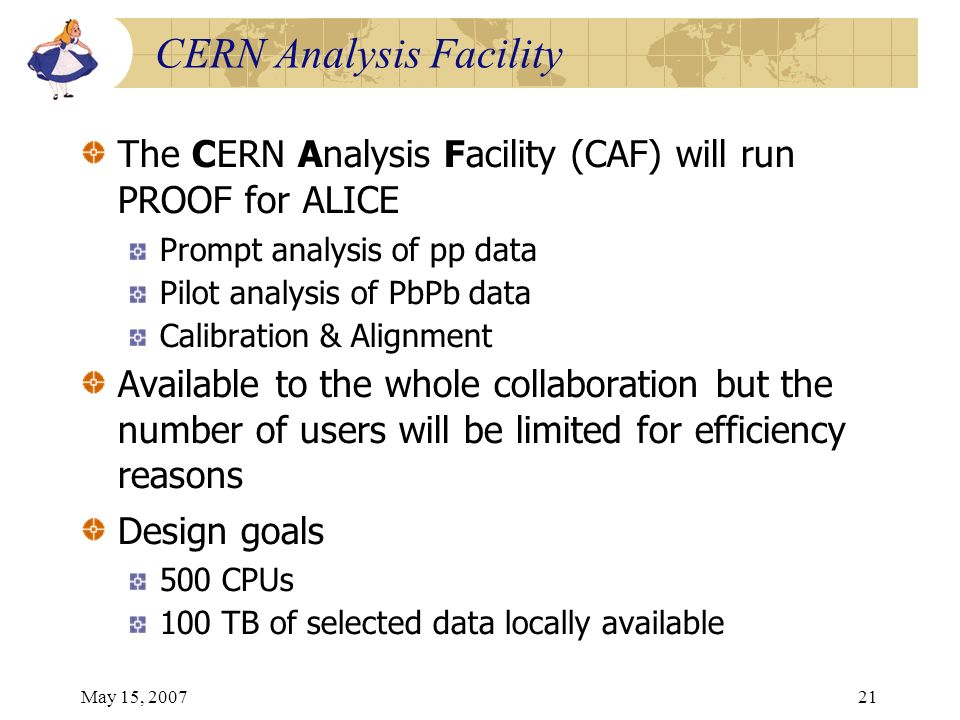 May 15, 200721 CERN Analysis Facility The CERN Analysis Facility (CAF) will run PROOF for ALICE Prompt analysis of pp data Pilot analysis of PbPb data Calibration & Alignment Available to the whole collaboration but the number of users will be limited for efficiency reasons Design goals 500 CPUs 100 TB of selected data locally available