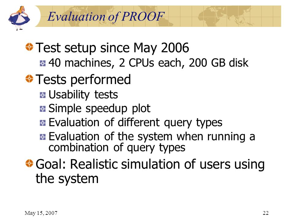 May 15, 200722 Evaluation of PROOF Test setup since May 2006 40 machines, 2 CPUs each, 200 GB disk Tests performed Usability tests Simple speedup plot Evaluation of different query types Evaluation of the system when running a combination of query types Goal: Realistic simulation of users using the system