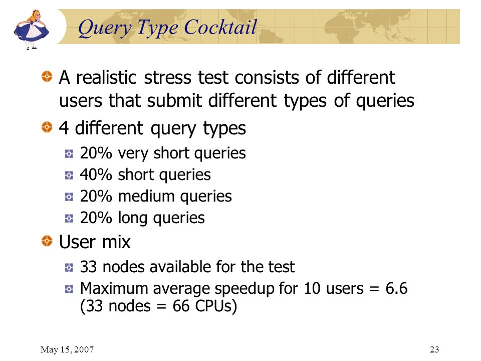 May 15, 200723 Query Type Cocktail A realistic stress test consists of different users that submit different types of queries 4 different query types 20% very short queries 40% short queries 20% medium queries 20% long queries User mix 33 nodes available for the test Maximum average speedup for 10 users = 6.6 (33 nodes = 66 CPUs)