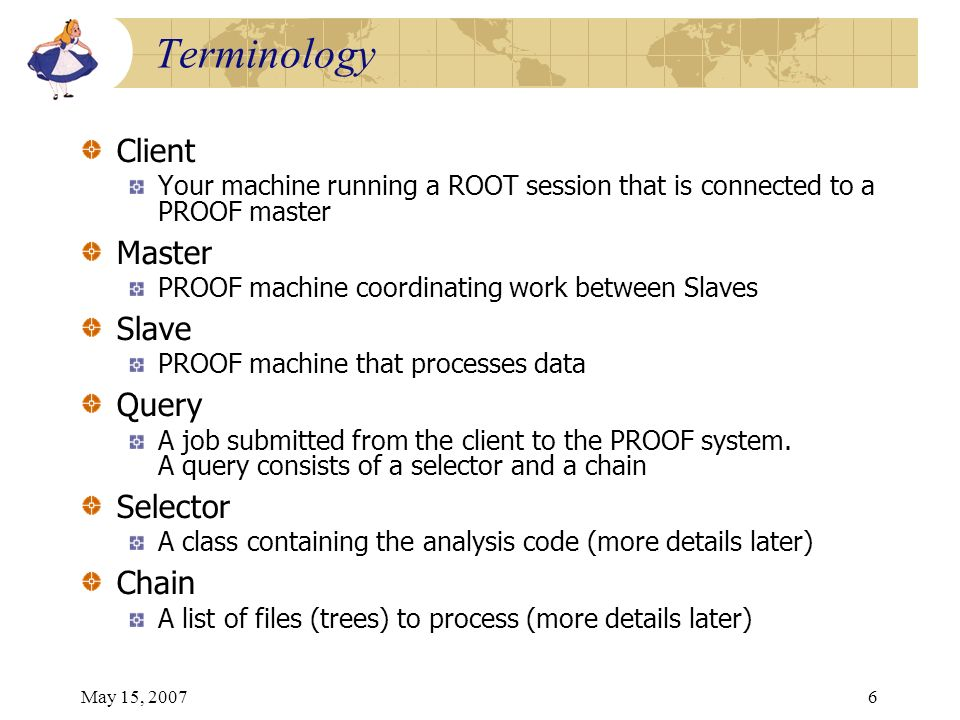 May 15, 20076 Terminology Client Your machine running a ROOT session that is connected to a PROOF master Master PROOF machine coordinating work between Slaves Slave PROOF machine that processes data Query A job submitted from the client to the PROOF system.