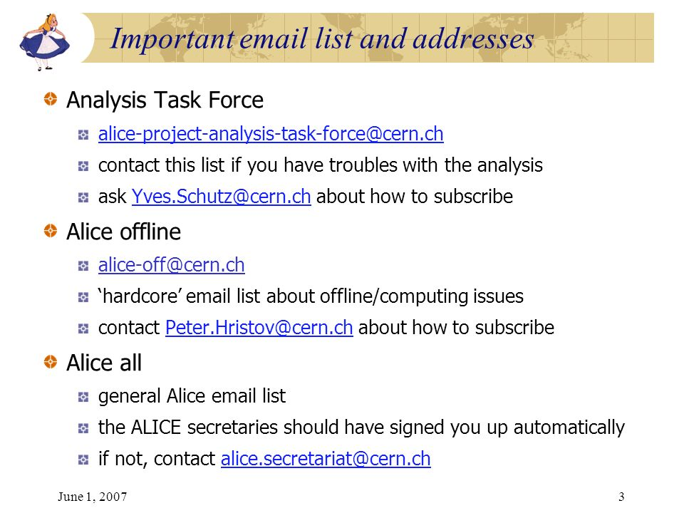 June 1, 20073 Analysis Task Force alice-project-analysis-task-force@cern.ch contact this list if you have troubles with the analysis ask Yves.Schutz@cern.ch about how to subscribeYves.Schutz@cern.ch Alice offline alice-off@cern.ch hardcore email list about offline/computing issues contact Peter.Hristov@cern.ch about how to subscribePeter.Hristov@cern.ch Alice all general Alice email list the ALICE secretaries should have signed you up automatically if not, contact alice.secretariat@cern.chalice.secretariat@cern.ch Important email list and addresses