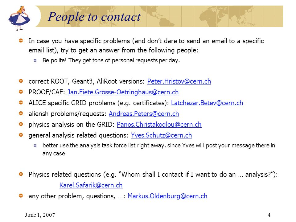 June 1, 20074 In case you have specific problems (and dont dare to send an email to a specific email list), try to get an answer from the following people: Be polite.
