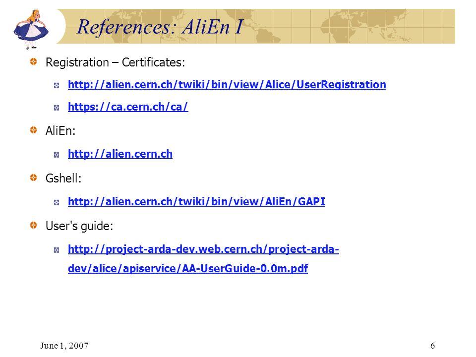 June 1, 20076 Registration – Certificates: http://alien.cern.ch/twiki/bin/view/Alice/UserRegistration https://ca.cern.ch/ca/ AliEn: http://alien.cern.ch Gshell: http://alien.cern.ch/twiki/bin/view/AliEn/GAPI User s guide: http://project-arda-dev.web.cern.ch/project-arda- dev/alice/apiservice/AA-UserGuide-0.0m.pdf References: AliEn I