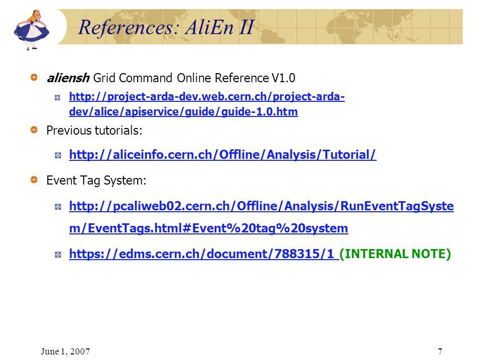 June 1, 20077 aliensh Grid Command Online Reference V1.0 http://project-arda-dev.web.cern.ch/project-arda- dev/alice/apiservice/guide/guide-1.0.htm Previous tutorials: http://aliceinfo.cern.ch/Offline/Analysis/Tutorial/ Event Tag System: http://pcaliweb02.cern.ch/Offline/Analysis/RunEventTagSyste m/EventTags.html#Event%20tag%20system https://edms.cern.ch/document/788315/1 https://edms.cern.ch/document/788315/1 (INTERNAL NOTE) References: AliEn II